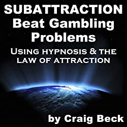 Subattraction: Beat Gambling Problems Using Hypnosis & The Law of Attraction