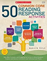 50 Common Core Reading Response Activities: Easy Mini-Lessons and Engaging Activities to Help Students Explore and Analyze Literature and Informational Texts