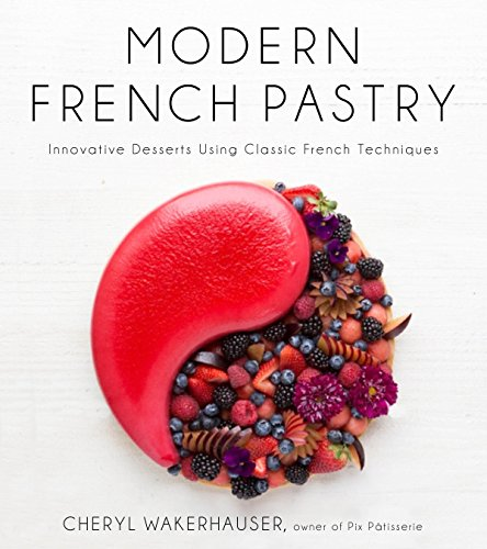 Modern French Pastry: Innovative Technique, Tools and Design by Cheryl Wakerhauser