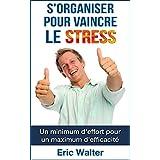 S'organiser pour vaincre le stress: Un minimum d'effort pour un maximum d'efficacité (French Edition)