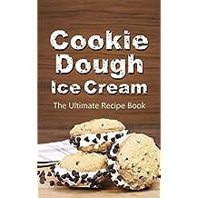 Cookie Dough Ice Cream: The Ultimate Recipe Book
