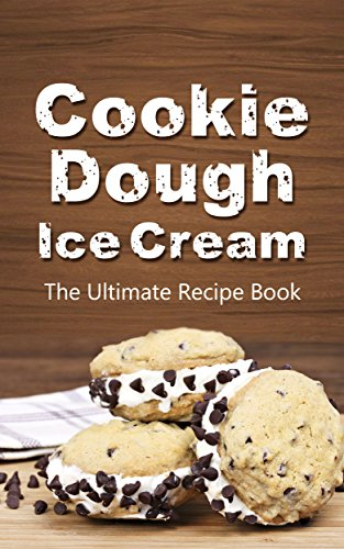 Cookie Dough Ice Cream: The Ultimate Recipe Book by [Green, Michelle]