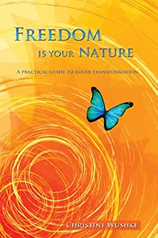 Freedom Is Your Nature : A Practical Guide to Inner Transformation by [Wushke, Christine]