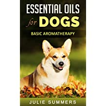 Essential Oils for Dogs: Basic Aromatherapy (Julie Summers - Dog care)