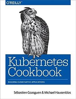 Kubernetes Cookbook: Building Cloud Native Applications (English Edition) por [Goasguen, Sébastien, Hausenblas, Michael]
