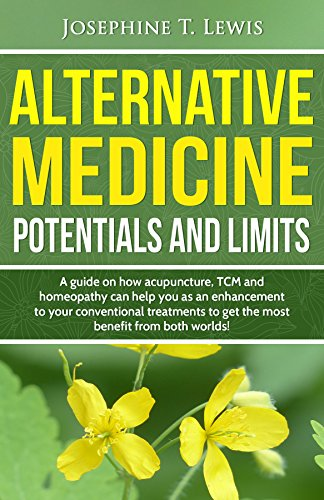 Alternative Medicine - Potentials and Limits: A guide on how acupuncture, TCM and homeopathy can help you as an enhancement to your conventional treatment by [Lewis, Josephine T.]