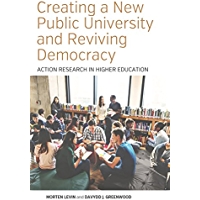 Creating a New Public University and Reviving Democracy: Action Research in Higher Education (Higher Education in Critical Perspective: Practices and Policies Book 2)