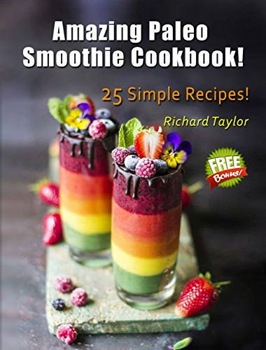 Amazing Paleo Smoothie Cookbook! 25 Simple Recipes! by Richard  Taylor