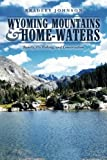 Wyoming Mountains & Home-waters: Family, Fly Fishing, and Conservation
