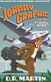 Johnny Graphic and the Etheric Bomb (Johnny Graphic Adventures Book 1) by [Martin, D. R.]