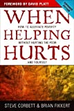 When Helping Hurts: How to Alleviate Poverty Without Hurting the Poor . . . and Yourself, Steve Corbett, Brian Fikkert, 0802457061