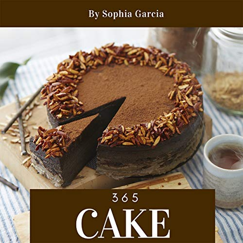 Cake 365: Enjoy 365 Days With Amazing Cake Recipes In Your Own Cake Cookbook! (Dump Cake Recipe Book, Mug Cake Cookbook, Japanese Cake Cookbook, Southern Cakes Cookbook, Layer Cake Recipes) [Book 1] by Sophia Garcia