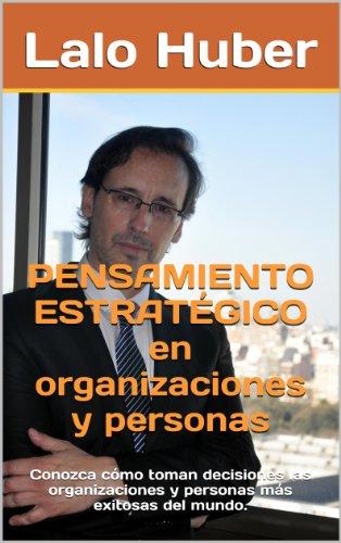 Pensamiento estratgico en organizaciones y personas: Conozca cmo toman decisiones las organizaciones y personas ms exitosasdel mundo. (Spanish Edition)
