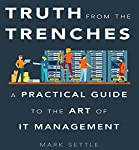 Truth from the Trenches: A Practical Guide to the Art of IT Management | Mark Settle