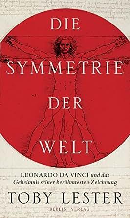 die symmetrie der welt leonardo da vinci und das geheimnis seiner berhmtesten zeichnung german edition
