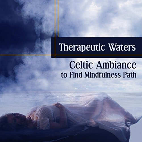 Therapeutic Waters (Celtic Ambiance to Find Mindfulness Path - Calm Nature Sounds for Relax and Recovery, Chakras Opening, Study Meditation)