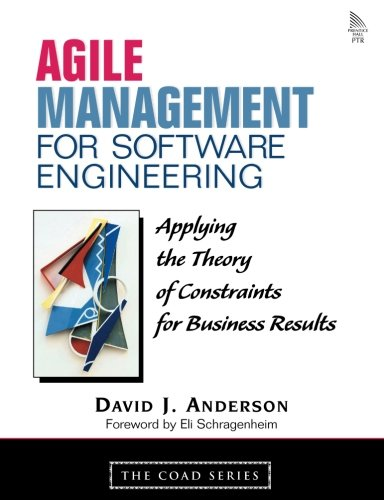 Agile Management for Software Engineering: Applying the Theory of Constraints for Business Results by David J Anderson
