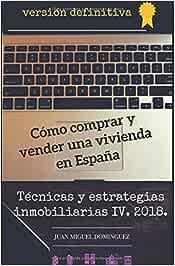 Cómo comprar y vender una vivienda en España. Versión definitiva.: Técnicas y estrategias inmobiliarias IV. 2018.: Amazon.es: Dominguez, Juan Miguel: Libros