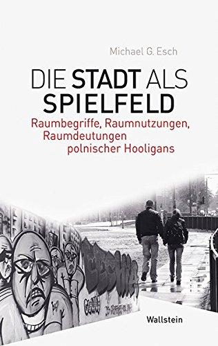 Die Stadt als Spielfeld: Raumbegriffe, Raumnutzungen, Raumdeutungen polnischer Hooligans (Phantomgrenzen im östlichen Europa)