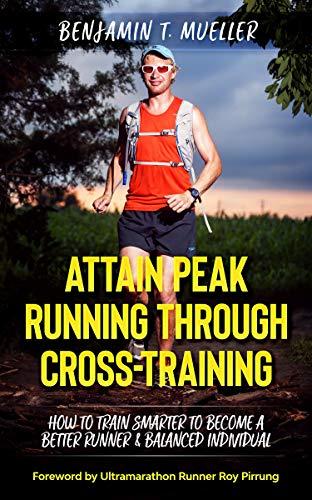 Attain Peak Running Through Cross-Training: How to Train Smarter to Become a Better Runner & Balanced Individual