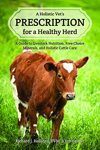 - A Holistic Vet's Prescription for a Healthy Herd: A Guide to Livestock Nutrition, Free-Choice Minerals, and Holistic Cattle Care
