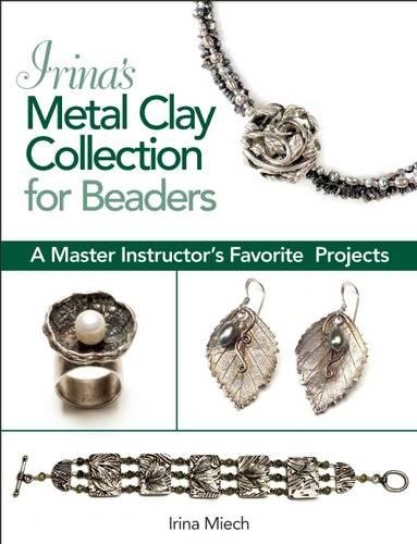 Precious Metal Clay Projects - Irina's Metal Clay Collection for Beaders: A Master Instructor's Favorite Projects