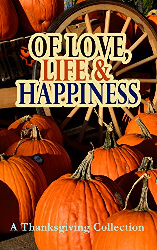 Of Love, Life & Happiness: A Thanksgiving Collection: Two Thanksgiving Day Gentlemen, The Purple Dress, How We Kept Thanksgiving at Oldtown, Three Thanksgivings, ... Out West, A Wolfville Thanksgiving...