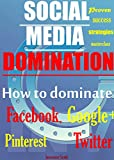 How to DOMINATE Social Media; Facebook, Twitter, Google +, Pinterest: Dominate Social Media. Social Media Marketing.
