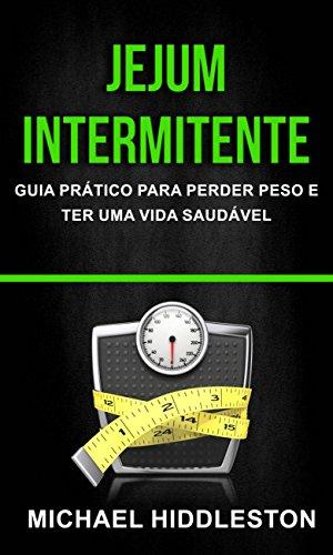 Jejum Intermitente: Guia Prático para Perder Peso e Ter Uma Vida Saudável