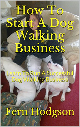 How To Start A Dog Walking Business: Learn To Run A Successful Dog Walking Business