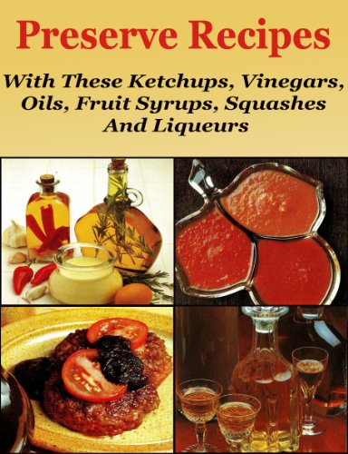 Preserve Recipes With these Ketchups, Vinegars, Oils, Fruits Syrups, Squashes  And -