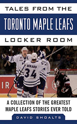 Tales from the Toronto Maple Leafs Locker Room: A Collection of the Greatest Maple Leafs Stories Ever Told (Tales from the Team) (Maple Ship Leaf)