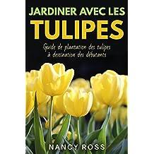 Jardiner avec les tulipes: Guide de plantation des tulipes à destination des débutants (French Edition)