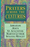 img - for Prayers Across the Centuries: Abraham, Jesus, St. Augustine, Martin Luther, Susanna Wesley book / textbook / text book