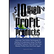 $10 High Profit Products: Discover The Online Techniques Of Selling To Customers Using The Most Profitable Products That Can Earn You Steady Profits Over And Over Again