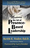 Mastering the Art of Presence-Based Leadership: Discerning the Wisdom of Christ as Real-Time Partners with Him