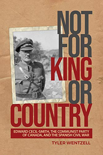 Not for King or Country: Edward Cecil-Smith, the Communist Party of Canada, and the Spanish Civil War Tyler Wentzell