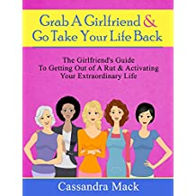 Grab A Girlfriend and Go Take Your Life Back: The Girlfriend's Guide To Getting Out of A Rut & Activating Your Extraordinary Life