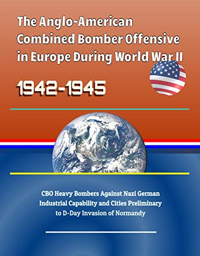 The Anglo-American Combined Bomber Offensive in Europe During World War II, 1942-1945 - CBO Heavy Bombers Against Nazi German Industrial Capability and ... D-Day Invasion of Normandy (English Edition) por [Government, U.S., Military, U.S., Defense (DoD), Department of, Le, Son ]