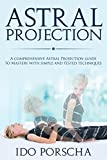 Astral Projection: A comprehensive Astral Projection Guide to Mastery with Simple and Tested Techniques: Astral Projection, Out-of-Body Experience, Astral ... Dreaming, Astral Travel, Outer body travel)