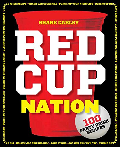 Red Cup Nation: Over 100 Party Drink Recipes by Shane Carley