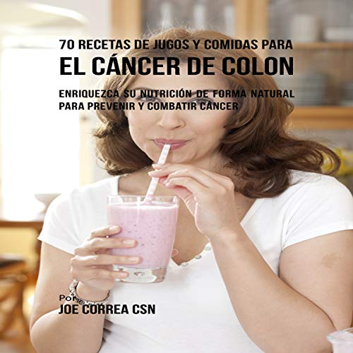 70 Recetas de Jugos y Comidas para el Cáncer de Colon [70 Juice and Meal Recipes for Colon Cancer]: Enriquezca Su Nutrición de Forma Natural para Prevenir y Combatir Cáncer by Joe Correa CSN