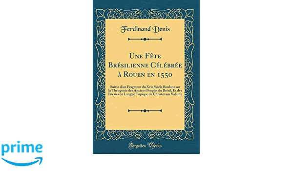Une Fête Brésilienne Célébrée à Rouen en 1550: Suivie dun Fragment du Xvie Siècle Roulant sur la Théogonie des Anciens Peuples du Brésil, Et des .