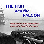 The Fish and the Falcon: Gloucester's Resolute Role in America's Fight for Freedom | Joseph E. Garland