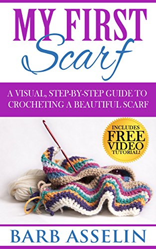 My First Scarf: A Visual, Step-by-Step Guide to Crocheting a Beautiful Scarf by [Asselin, Barb]