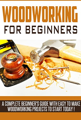 Woodworking Woodworking Beginner S Guide A Complete Beginner S Guide With Easy To Make Woodworking Projects To Start Today Woodworking Plans