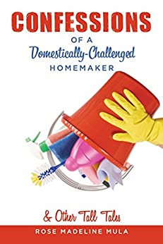 Confessions of a Domestically-Challenged Homemaker & Other Tall Tales by [Mula, Rose Madeline]