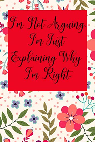 I'm Not Arguing. I'm Just Explaining Why I'm Right.: Blank Lined Journal Coworker Notebook (Gag Gift For Your Not So Bright Friends and Coworkers)