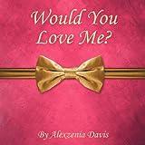 Would You Love Me?, Alexzenia Davis, 1465387587
