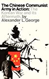 The Chinese Communist Army in Action : The Korean War and Its Aftermath, George, Alexander L. and George, Alexander, 0231085958